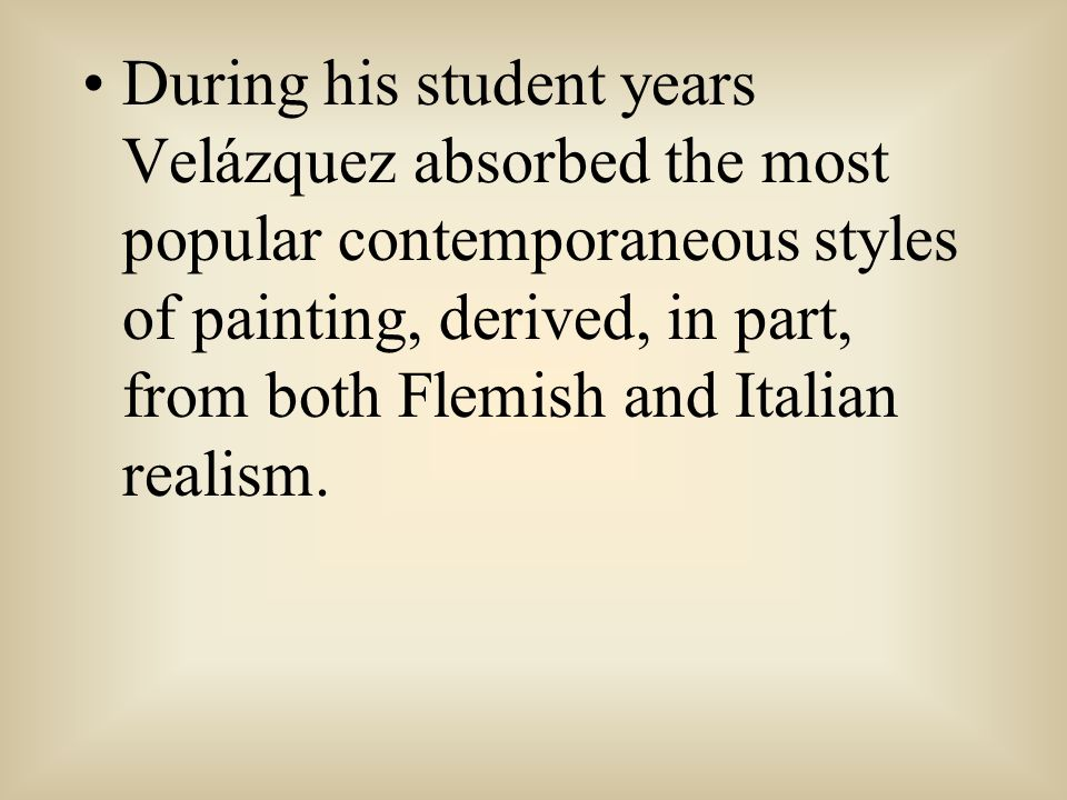 During his student years Velázquez absorbed the most popular contemporaneous styles of painting, derived, in part, from both Flemish and Italian realism.