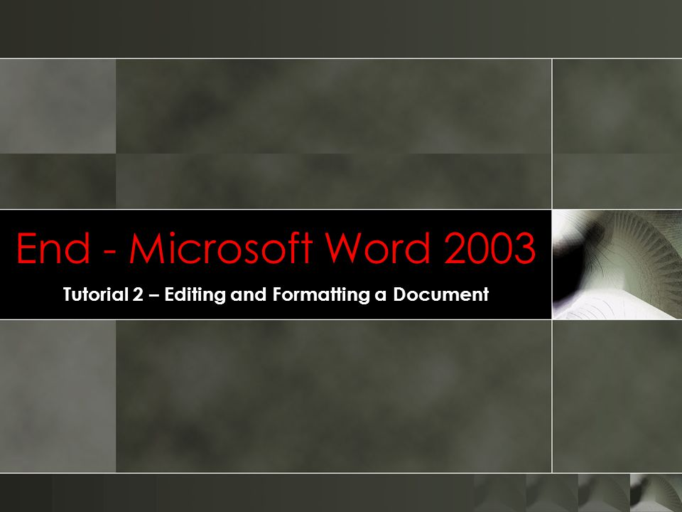End - Microsoft Word 2003 Tutorial 2 – Editing and Formatting a Document