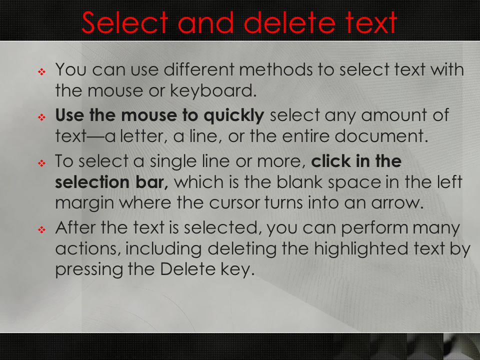 Select and delete text  You can use different methods to select text with the mouse or keyboard.