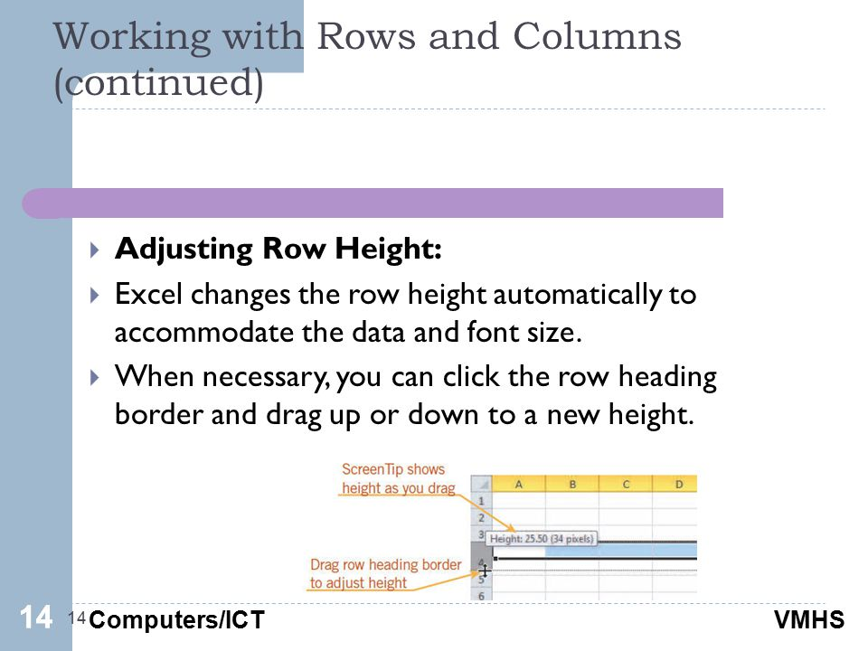 Computers/ICTVMHS Working with Rows and Columns (continued) 14  Adjusting Row Height:  Excel changes the row height automatically to accommodate the data and font size.