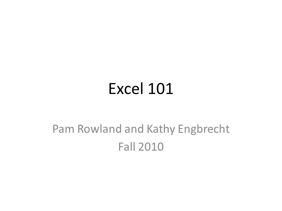 Excel 101 Pam Rowland and Kathy Engbrecht Fall 2010