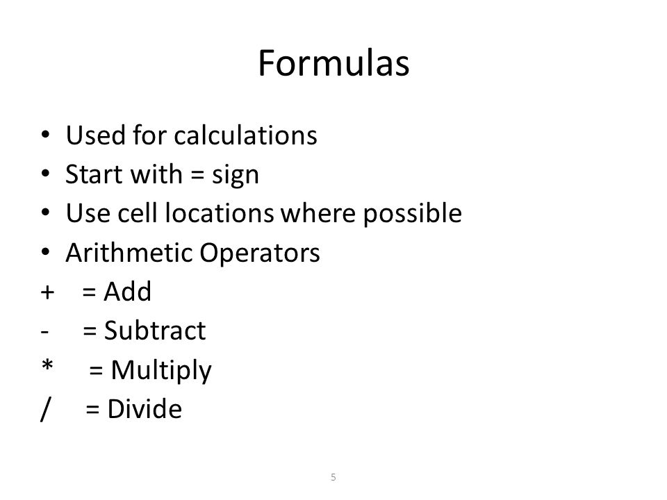 5 Formulas Used for calculations Start with = sign Use cell locations where possible Arithmetic Operators + = Add - = Subtract * = Multiply / = Divide