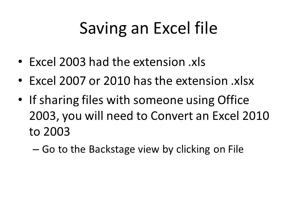 Saving an Excel file Excel 2003 had the extension.xls Excel 2007 or 2010 has the extension.xlsx If sharing files with someone using Office 2003, you will need to Convert an Excel 2010 to 2003 – Go to the Backstage view by clicking on File