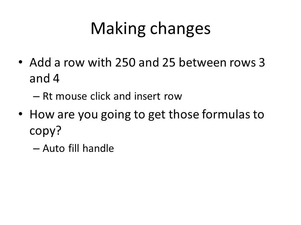 Making changes Add a row with 250 and 25 between rows 3 and 4 – Rt mouse click and insert row How are you going to get those formulas to copy.