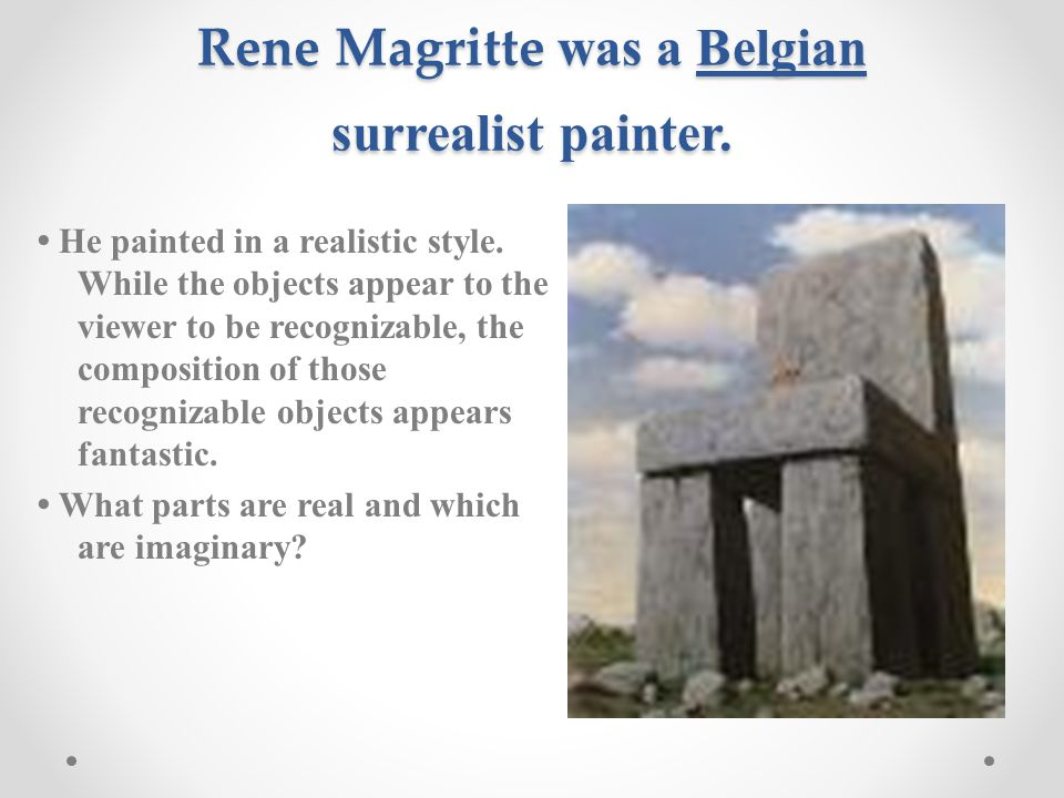 Rene Magritte was a Belgian surrealist painter. He painted in a realistic style.