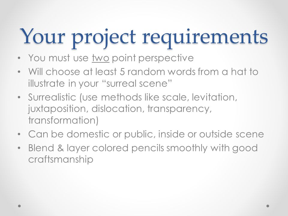 Your project requirements You must use two point perspective Will choose at least 5 random words from a hat to illustrate in your surreal scene Surrealistic (use methods like scale, levitation, juxtaposition, dislocation, transparency, transformation) Can be domestic or public, inside or outside scene Blend & layer colored pencils smoothly with good craftsmanship