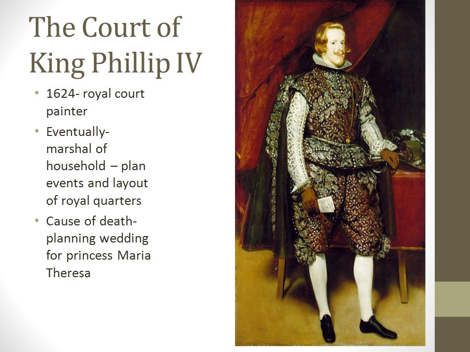 The Court of King Phillip IV royal court painter Eventually- marshal of household – plan events and layout of royal quarters Cause of death- planning wedding for princess Maria Theresa