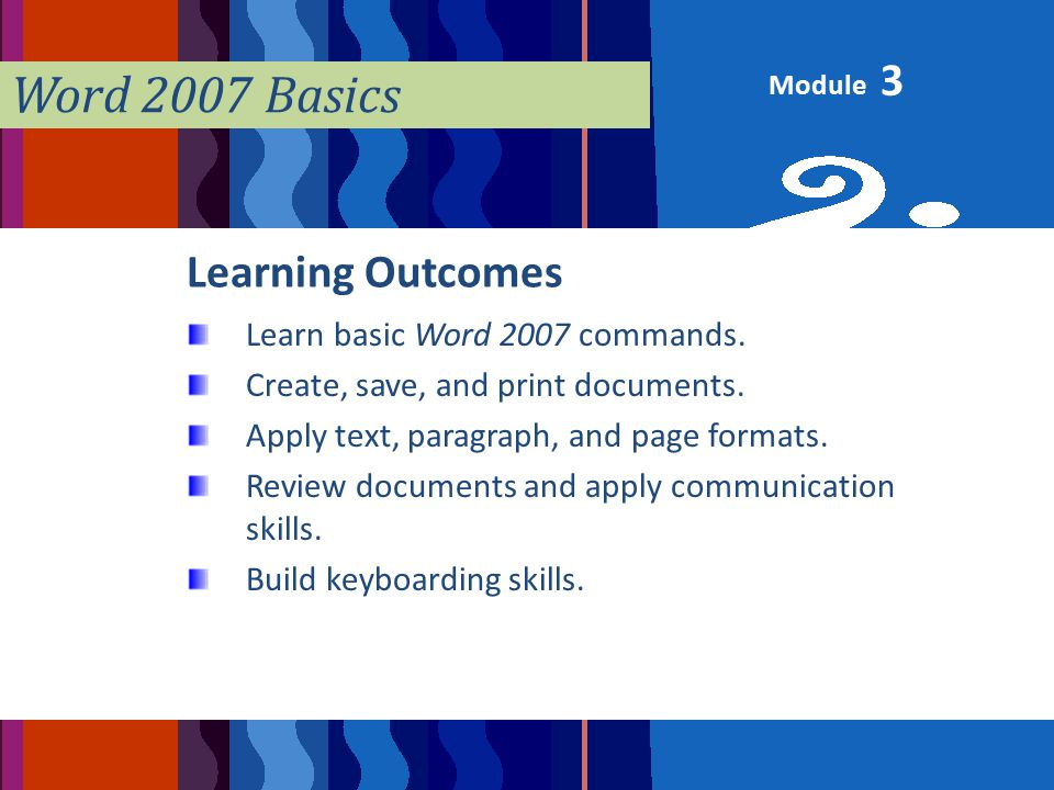 Module Word 2007 Basics Learning Outcomes Learn basic Word 2007 commands.