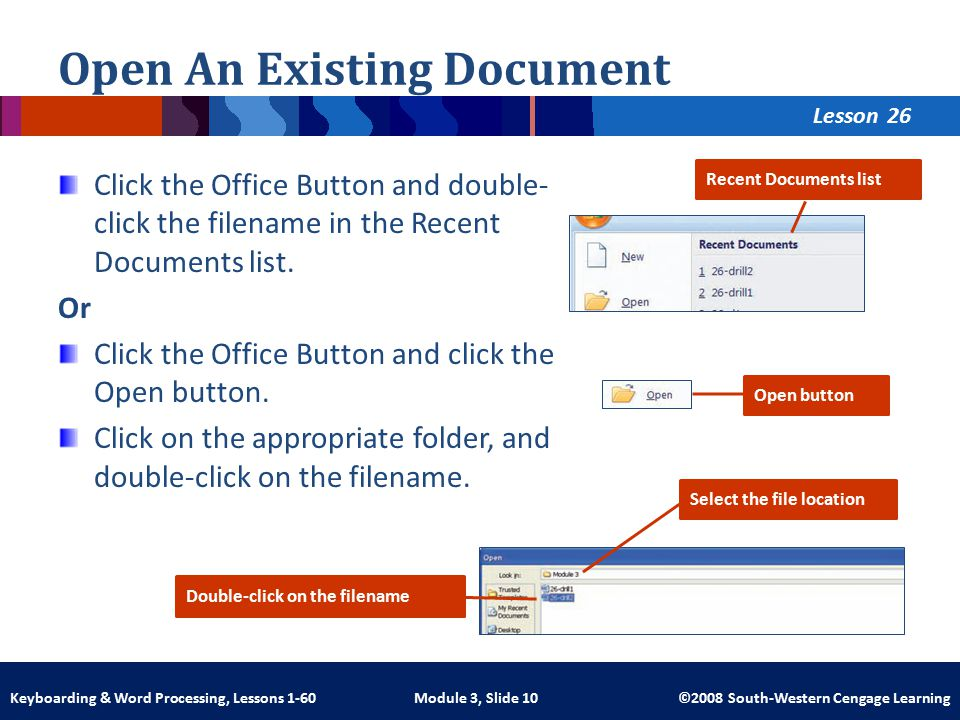 Lesson Module 3, Slide 10 ©2008 South-Western Cengage LearningKeyboarding & Word Processing, Lessons 1-60 Click the Office Button and double- click the filename in the Recent Documents list.