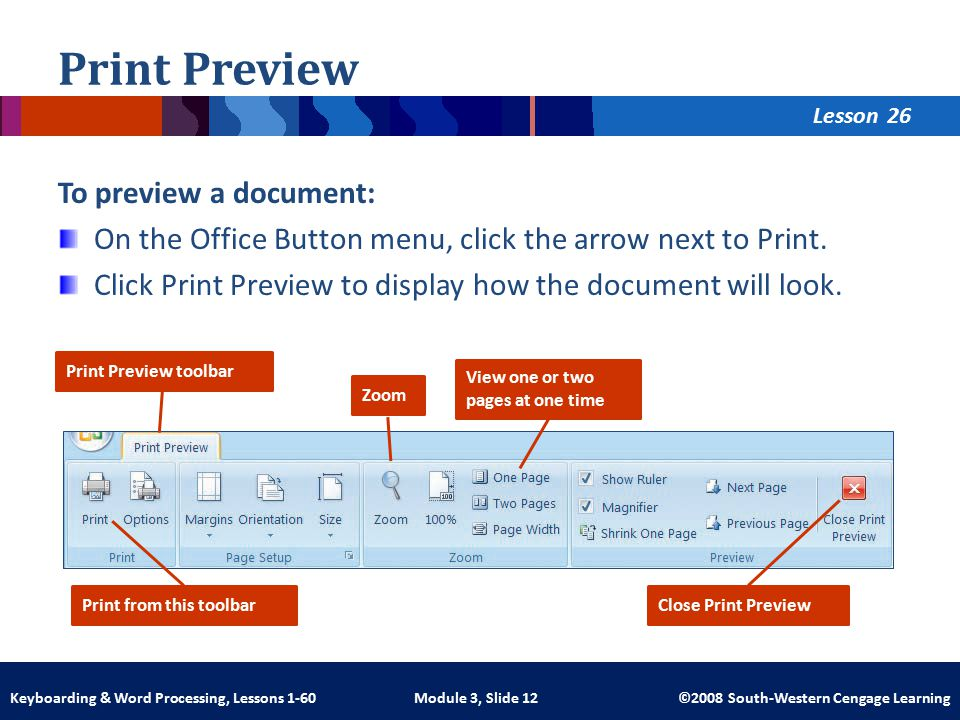 Lesson Module 3, Slide 12 ©2008 South-Western Cengage LearningKeyboarding & Word Processing, Lessons 1-60 Print Preview To preview a document: On the Office Button menu, click the arrow next to Print.