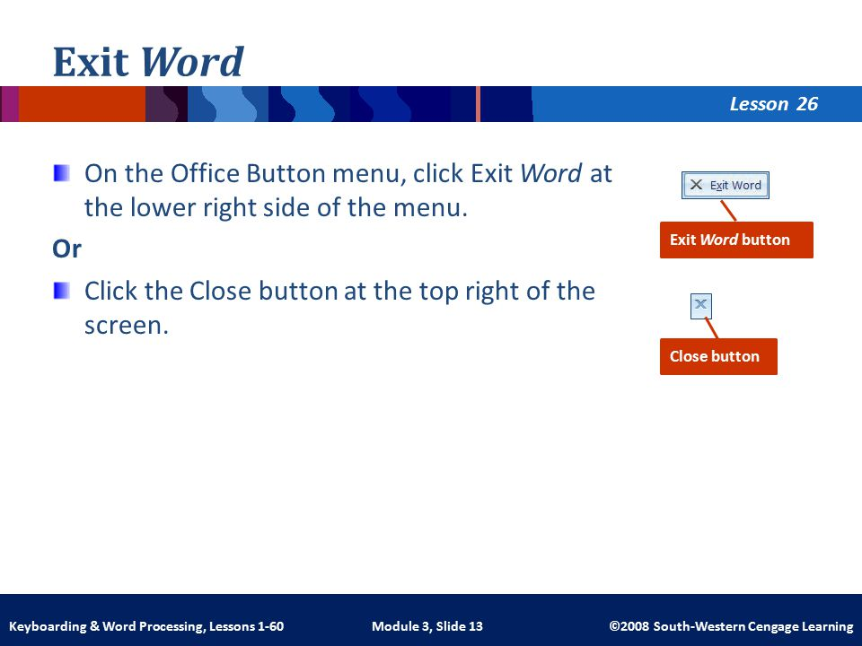 Lesson Module 3, Slide 13 ©2008 South-Western Cengage LearningKeyboarding & Word Processing, Lessons 1-60 Exit Word On the Office Button menu, click Exit Word at the lower right side of the menu.