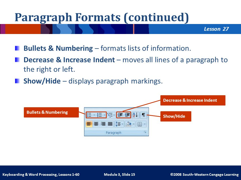 Lesson Module 3, Slide 15 ©2008 South-Western Cengage LearningKeyboarding & Word Processing, Lessons 1-60 Paragraph Formats (continued) Bullets & Numbering – formats lists of information.