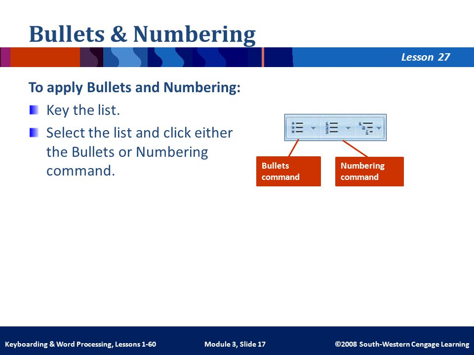 Lesson Module 3, Slide 17 ©2008 South-Western Cengage LearningKeyboarding & Word Processing, Lessons 1-60 Bullets & Numbering To apply Bullets and Numbering: Key the list.