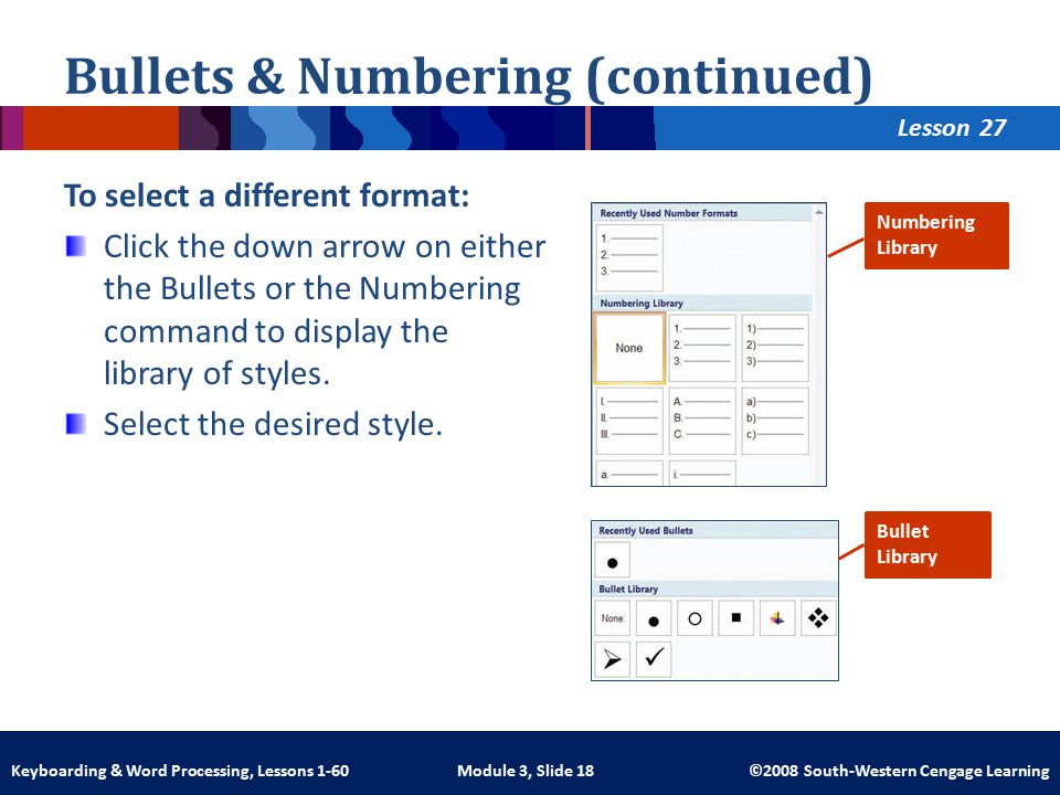 Lesson Module 3, Slide 18 ©2008 South-Western Cengage LearningKeyboarding & Word Processing, Lessons 1-60 Bullets & Numbering (continued) To select a different format: Click the down arrow on either the Bullets or the Numbering command to display the library of styles.