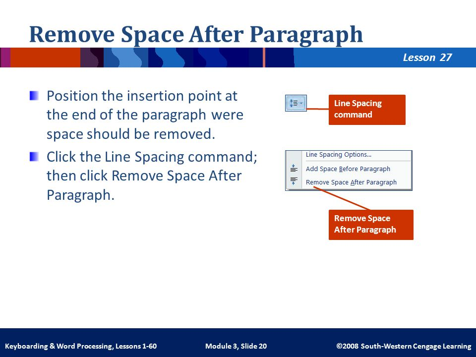 Lesson Module 3, Slide 20 ©2008 South-Western Cengage LearningKeyboarding & Word Processing, Lessons 1-60 Remove Space After Paragraph Position the insertion point at the end of the paragraph were space should be removed.