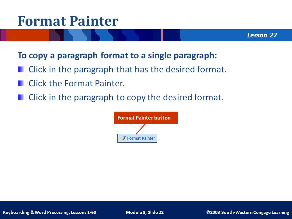 Lesson Module 3, Slide 22 ©2008 South-Western Cengage LearningKeyboarding & Word Processing, Lessons 1-60 Format Painter To copy a paragraph format to a single paragraph: Click in the paragraph that has the desired format.