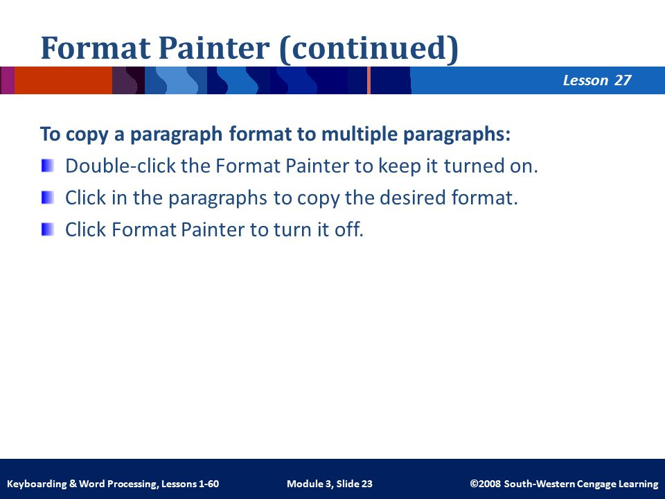 Lesson Module 3, Slide 23 ©2008 South-Western Cengage LearningKeyboarding & Word Processing, Lessons 1-60 Format Painter (continued) To copy a paragraph format to multiple paragraphs: Double-click the Format Painter to keep it turned on.