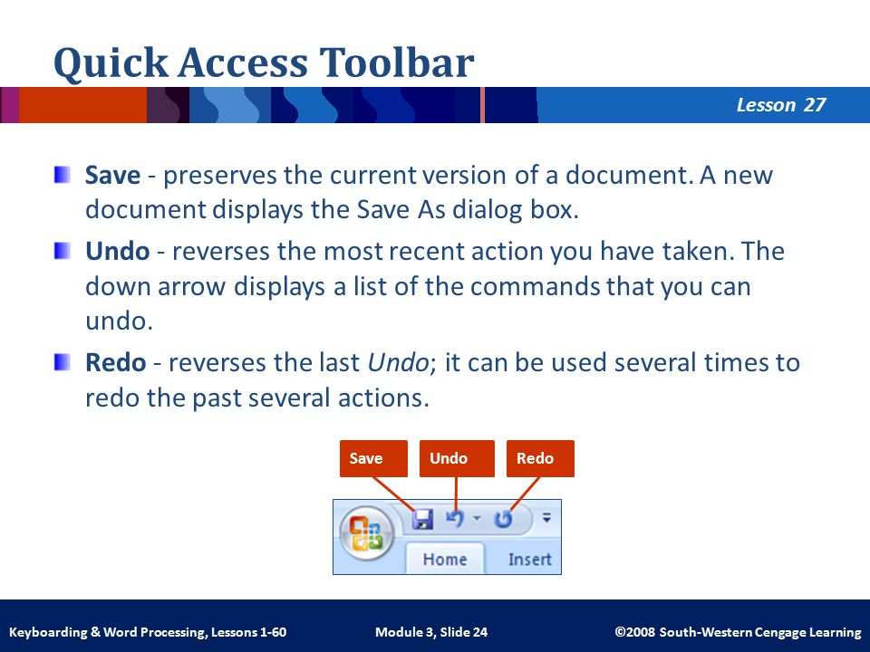 Lesson Module 3, Slide 24 ©2008 South-Western Cengage LearningKeyboarding & Word Processing, Lessons 1-60 Quick Access Toolbar Save - preserves the current version of a document.