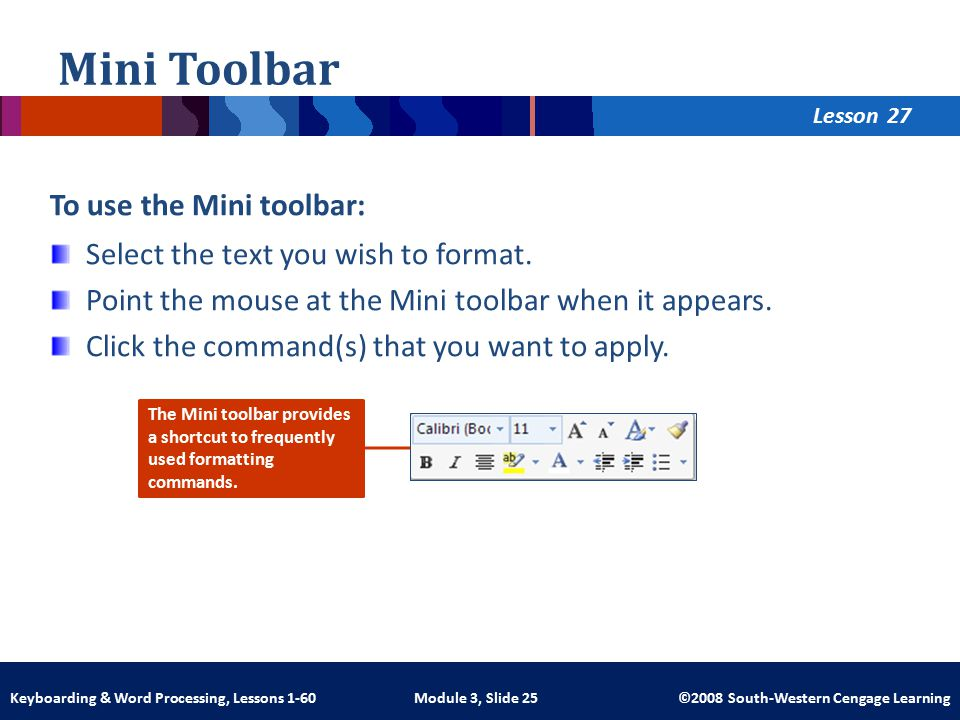Lesson Module 3, Slide 25 ©2008 South-Western Cengage LearningKeyboarding & Word Processing, Lessons 1-60 Mini Toolbar To use the Mini toolbar: Select the text you wish to format.