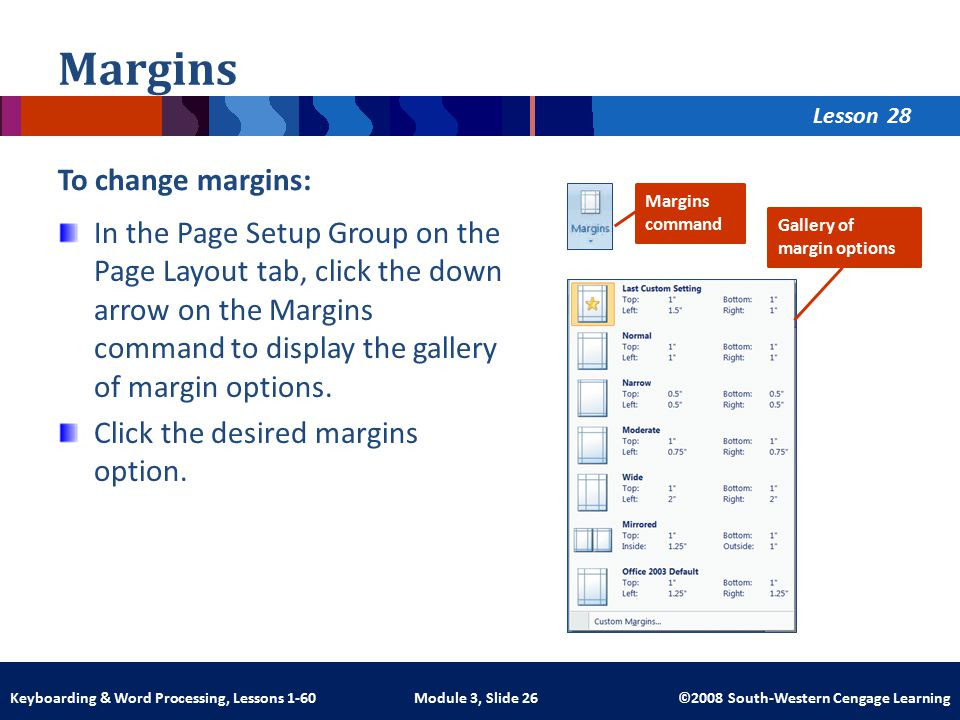 Lesson Module 3, Slide 26 ©2008 South-Western Cengage LearningKeyboarding & Word Processing, Lessons 1-60 Margins To change margins: In the Page Setup Group on the Page Layout tab, click the down arrow on the Margins command to display the gallery of margin options.
