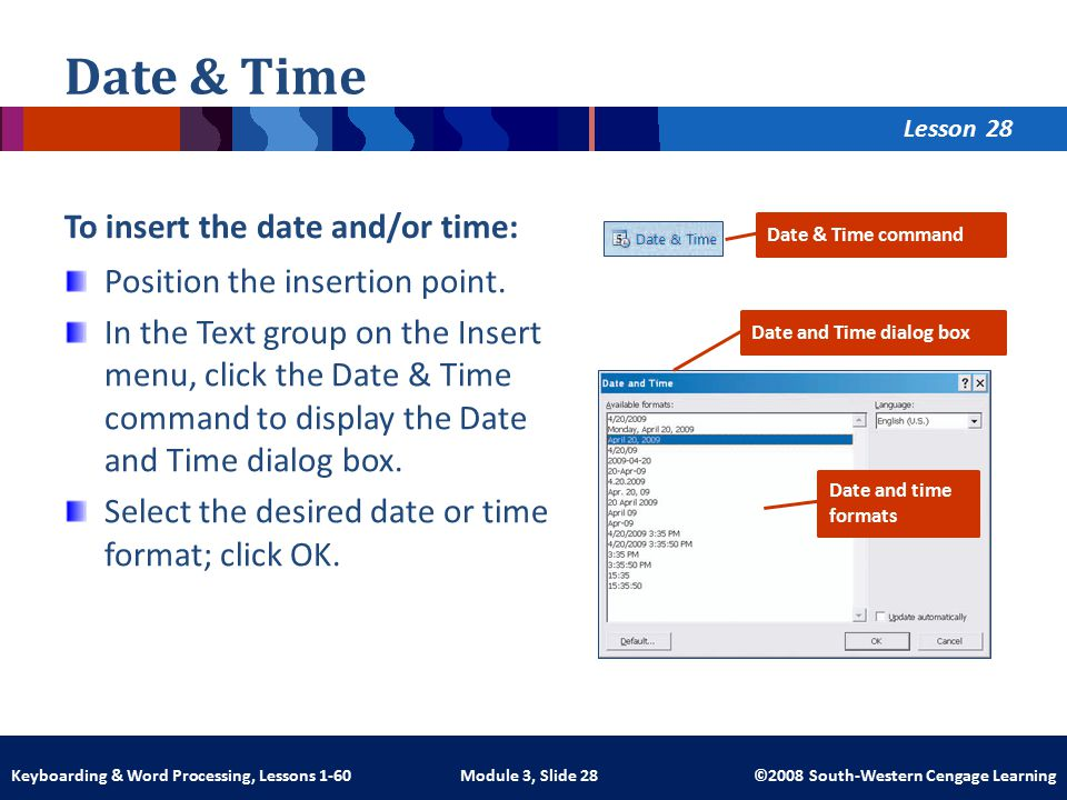 Lesson Module 3, Slide 28 ©2008 South-Western Cengage LearningKeyboarding & Word Processing, Lessons 1-60 Date & Time To insert the date and/or time: Position the insertion point.