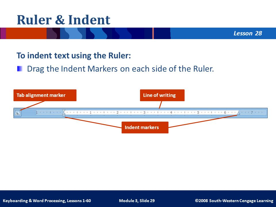 Lesson Module 3, Slide 29 ©2008 South-Western Cengage LearningKeyboarding & Word Processing, Lessons 1-60 Ruler & Indent To indent text using the Ruler: Drag the Indent Markers on each side of the Ruler.