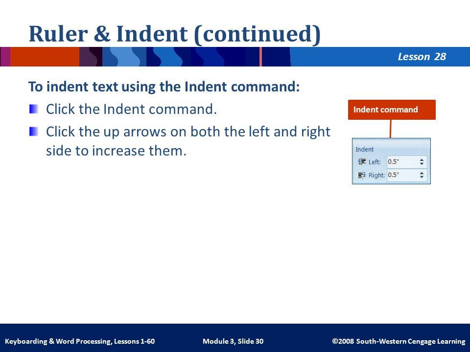 Lesson Module 3, Slide 30 ©2008 South-Western Cengage LearningKeyboarding & Word Processing, Lessons 1-60 Ruler & Indent (continued) To indent text using the Indent command: Click the Indent command.