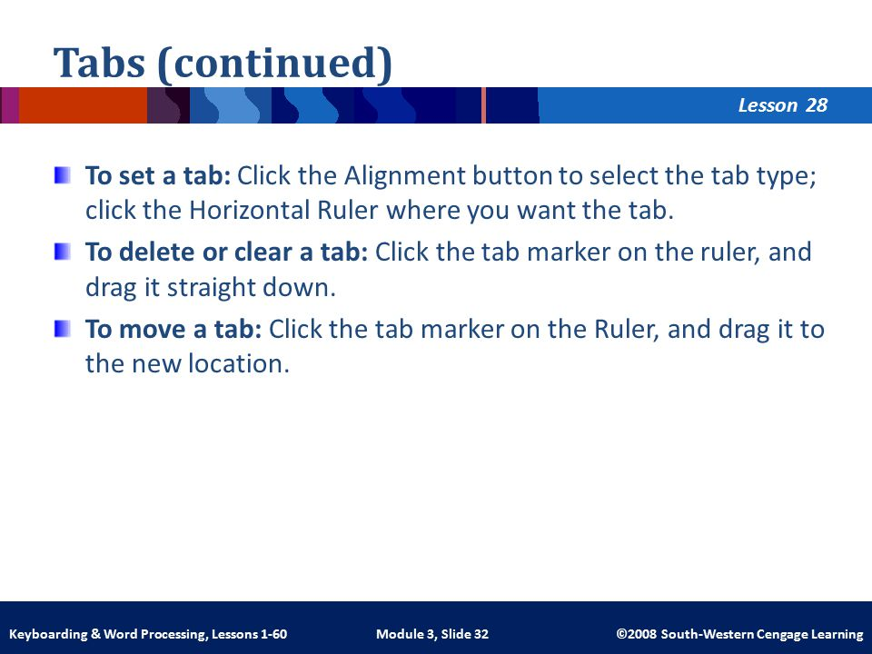 Lesson Module 3, Slide 32 ©2008 South-Western Cengage LearningKeyboarding & Word Processing, Lessons 1-60 Tabs (continued) To set a tab: Click the Alignment button to select the tab type; click the Horizontal Ruler where you want the tab.