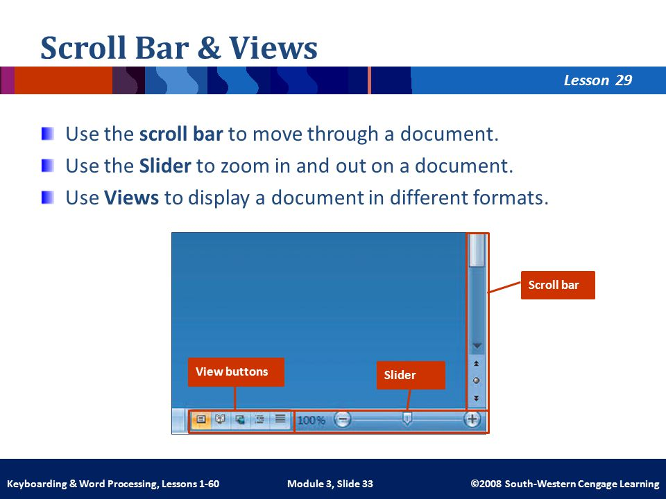 Lesson Module 3, Slide 33 ©2008 South-Western Cengage LearningKeyboarding & Word Processing, Lessons 1-60 Scroll Bar & Views Use the scroll bar to move through a document.