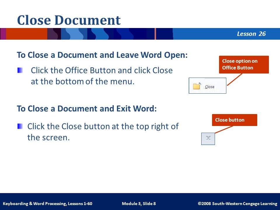 Lesson Module 3, Slide 8 ©2008 South-Western Cengage LearningKeyboarding & Word Processing, Lessons 1-60 Close Document To Close a Document and Leave Word Open: Click the Office Button and click Close at the bottom of the menu.