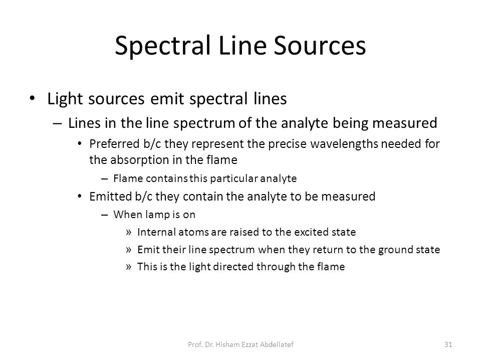Spectral Line Sources Light sources emit spectral lines – Lines in the line spectrum of the analyte being measured Preferred b/c they represent the precise wavelengths needed for the absorption in the flame – Flame contains this particular analyte Emitted b/c they contain the analyte to be measured – When lamp is on » Internal atoms are raised to the excited state » Emit their line spectrum when they return to the ground state » This is the light directed through the flame 31Prof.