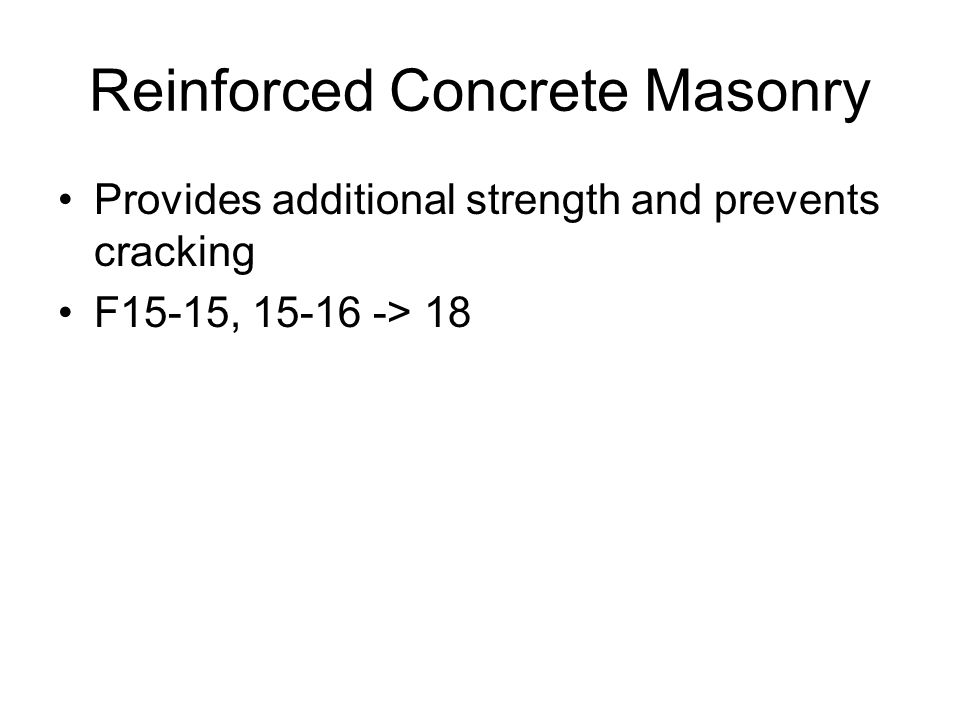 Reinforced Concrete Masonry Provides additional strength and prevents cracking F15-15, > 18