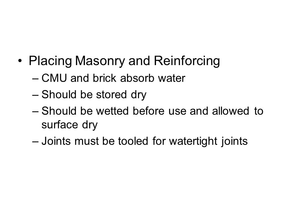 Placing Masonry and Reinforcing –CMU and brick absorb water –Should be stored dry –Should be wetted before use and allowed to surface dry –Joints must be tooled for watertight joints