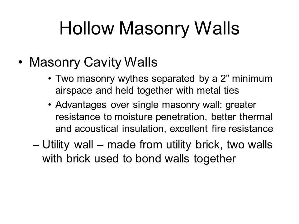 Hollow Masonry Walls Masonry Cavity Walls Two masonry wythes separated by a 2 minimum airspace and held together with metal ties Advantages over single masonry wall: greater resistance to moisture penetration, better thermal and acoustical insulation, excellent fire resistance –Utility wall – made from utility brick, two walls with brick used to bond walls together