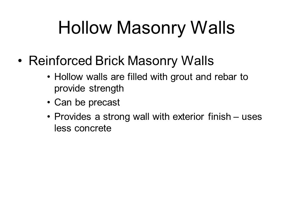 Hollow Masonry Walls Reinforced Brick Masonry Walls Hollow walls are filled with grout and rebar to provide strength Can be precast Provides a strong wall with exterior finish – uses less concrete
