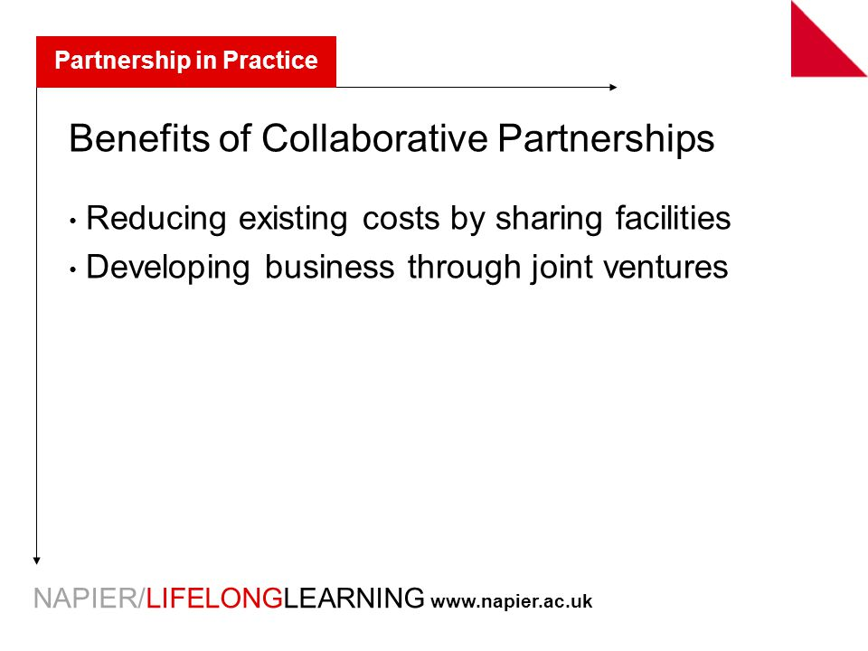 NAPIER/LIFELONGLEARNING   Partnership in Practice Benefits of Collaborative Partnerships Reducing existing costs by sharing facilities Developing business through joint ventures