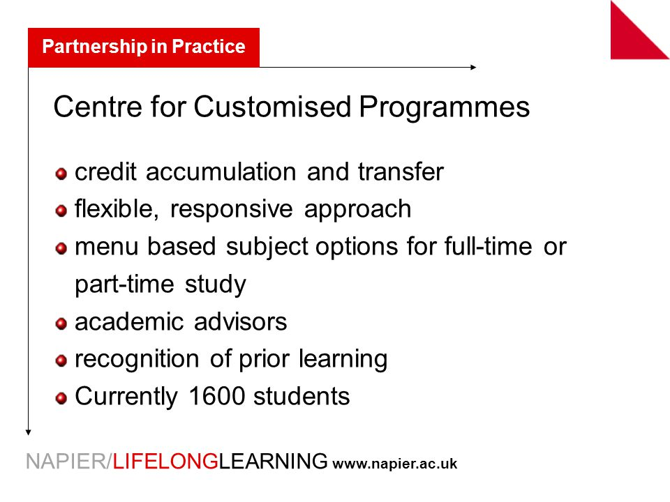 NAPIER/LIFELONGLEARNING   Partnership in Practice Centre for Customised Programmes credit accumulation and transfer flexible, responsive approach menu based subject options for full-time or part-time study academic advisors recognition of prior learning Currently 1600 students