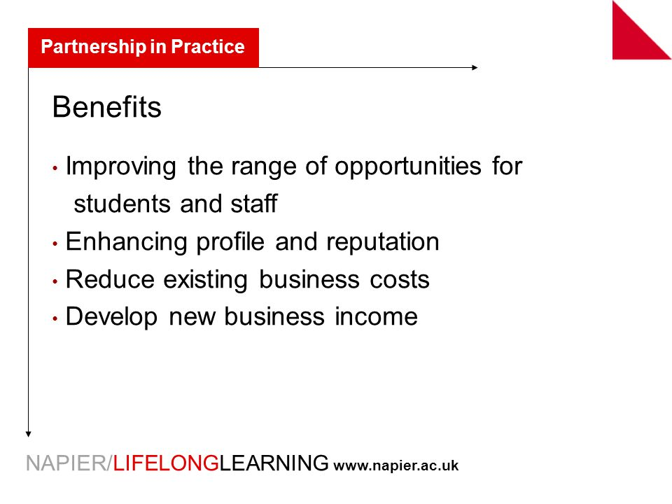 NAPIER/LIFELONGLEARNING   Partnership in Practice Benefits Improving the range of opportunities for students and staff Enhancing profile and reputation Reduce existing business costs Develop new business income