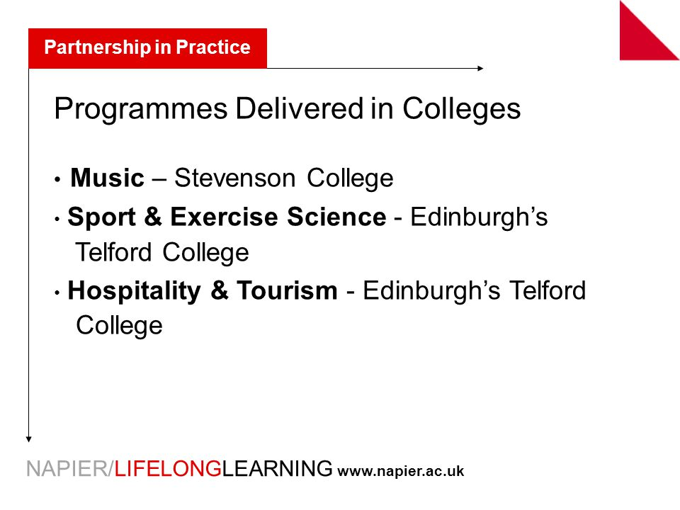 NAPIER/LIFELONGLEARNING   Partnership in Practice Programmes Delivered in Colleges Music – Stevenson College Sport & Exercise Science - Edinburgh's Telford College Hospitality & Tourism - Edinburgh's Telford College