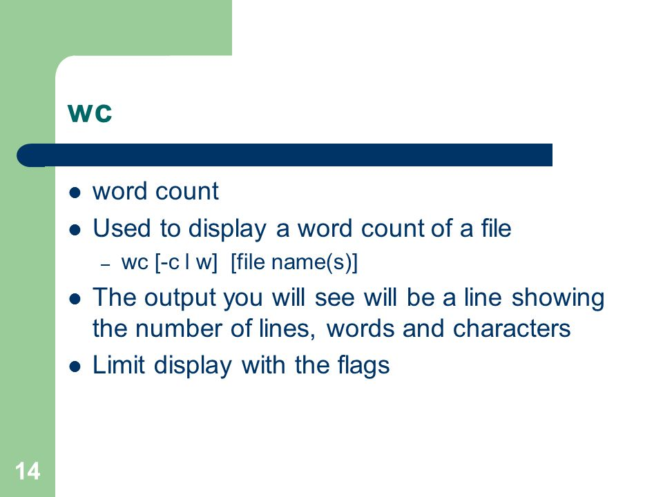 14 wc word count Used to display a word count of a file – wc [-c l w] [file name(s)] The output you will see will be a line showing the number of lines, words and characters Limit display with the flags