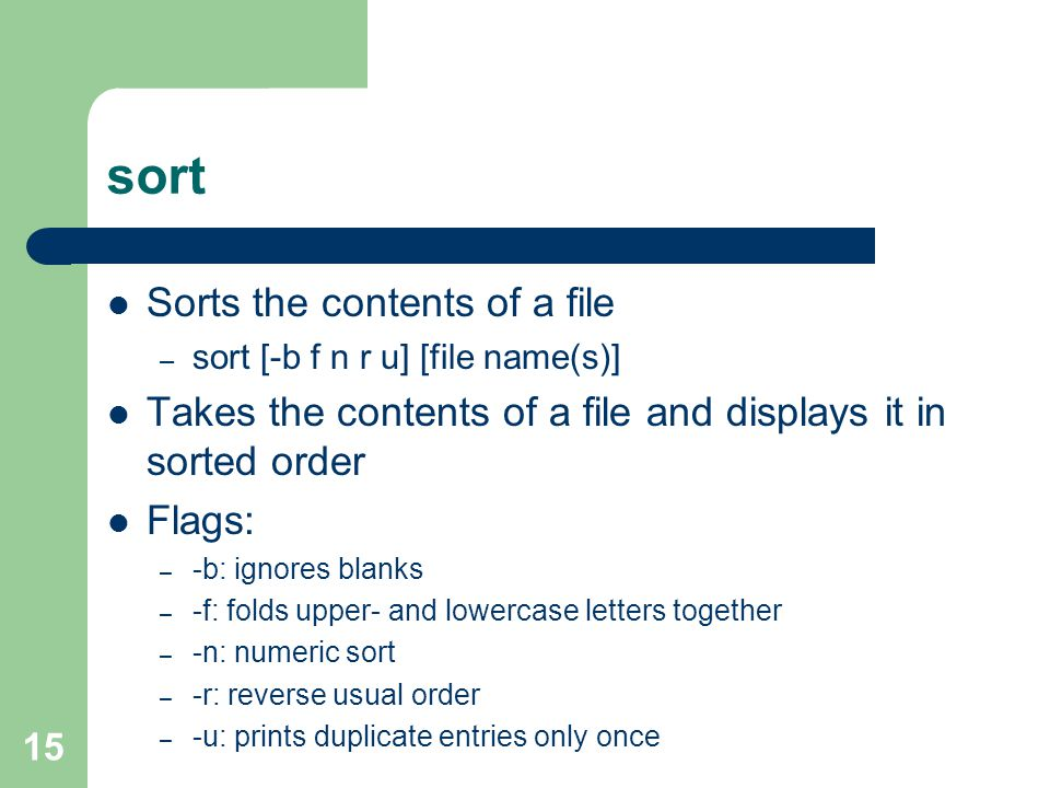 15 sort Sorts the contents of a file – sort [-b f n r u] [file name(s)] Takes the contents of a file and displays it in sorted order Flags: – -b: ignores blanks – -f: folds upper- and lowercase letters together – -n: numeric sort – -r: reverse usual order – -u: prints duplicate entries only once