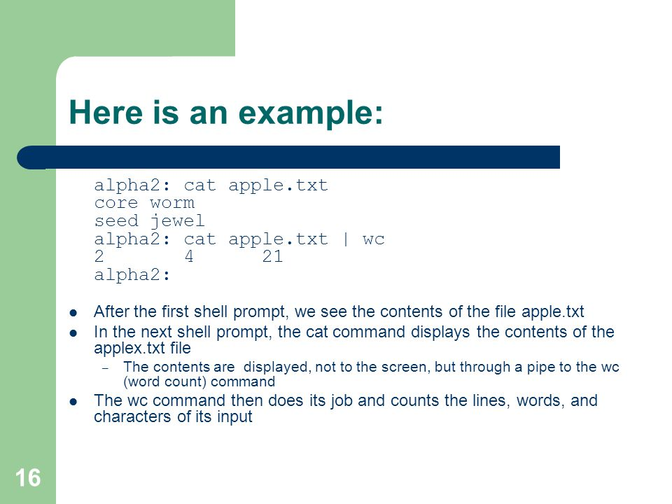 16 Here is an example: alpha2: cat apple.txt core worm seed jewel alpha2: cat apple.txt | wc alpha2: After the first shell prompt, we see the contents of the file apple.txt In the next shell prompt, the cat command displays the contents of the applex.txt file – The contents are displayed, not to the screen, but through a pipe to the wc (word count) command The wc command then does its job and counts the lines, words, and characters of its input