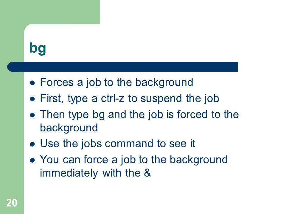 20 bg Forces a job to the background First, type a ctrl-z to suspend the job Then type bg and the job is forced to the background Use the jobs command to see it You can force a job to the background immediately with the &