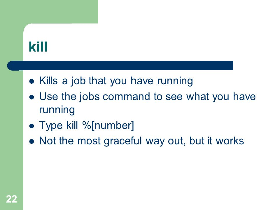 22 kill Kills a job that you have running Use the jobs command to see what you have running Type kill %[number] Not the most graceful way out, but it works