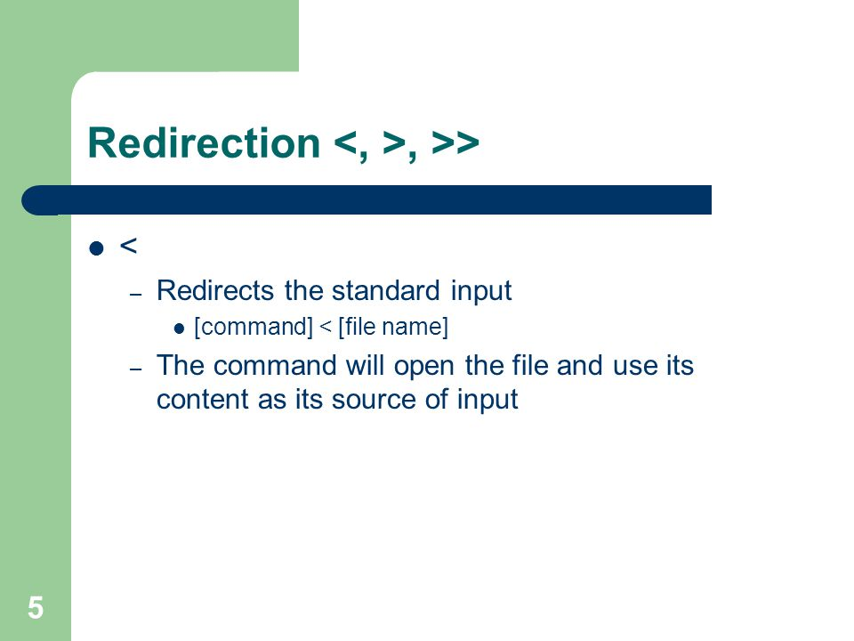 5 Redirection, >> < – Redirects the standard input [command] < [file name] – The command will open the file and use its content as its source of input