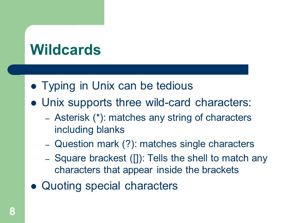 8 Wildcards Typing in Unix can be tedious Unix supports three wild-card characters: – Asterisk (*): matches any string of characters including blanks – Question mark ( ): matches single characters – Square brackest ([]): Tells the shell to match any characters that appear inside the brackets Quoting special characters