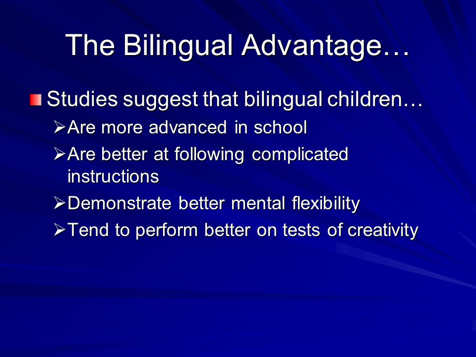 The Bilingual Advantage… Studies suggest that bilingual children…  Are more advanced in school  Are better at following complicated instructions  Demonstrate better mental flexibility  Tend to perform better on tests of creativity