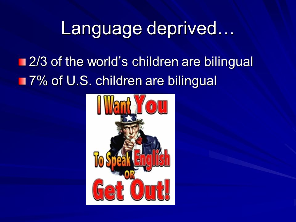 Language deprived… 2/3 of the world's children are bilingual 7% of U.S. children are bilingual