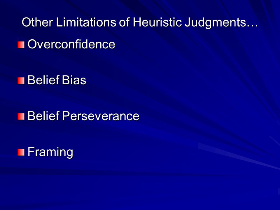 Other Limitations of Heuristic Judgments… Overconfidence Belief Bias Belief Perseverance Framing