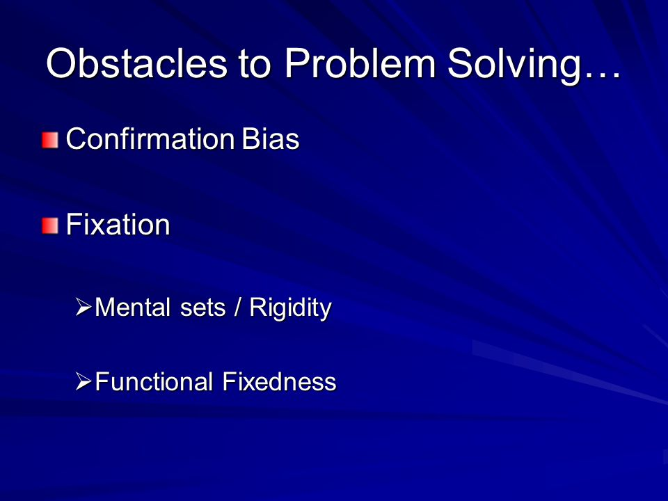 Obstacles to Problem Solving… Confirmation Bias Fixation  Mental sets / Rigidity  Functional Fixedness